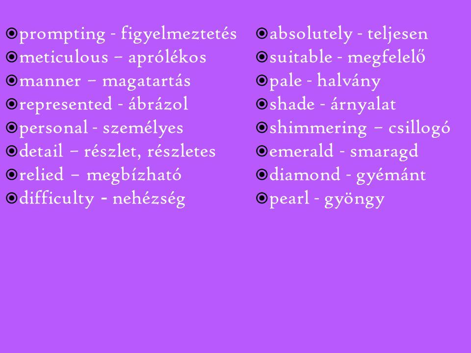  prompting - figyelmeztetés  meticulous – aprólékos  manner – magatartás  represented - ábrázol  personal - személyes  detail – részlet, részletes  relied – megbízható  difficulty - nehézség  absolutely - teljesen  suitable - megfelel ő  pale - halvány  shade - árnyalat  shimmering – csillogó  emerald - smaragd  diamond - gyémánt  pearl - gyöngy