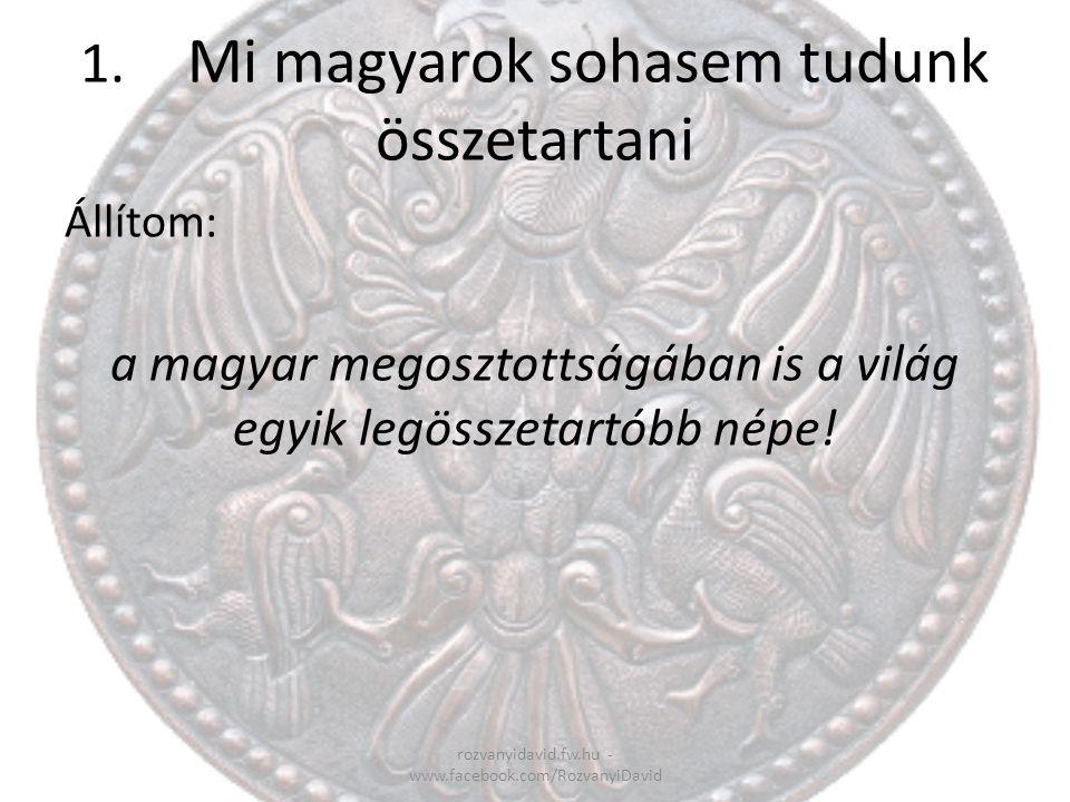 1. Mi magyarok sohasem tudunk összetartani rozvanyidavid.fw.hu - www.facebook.com/RozvanyiDavid Állítom: a magyar megosztottságában is a világ egyik l
