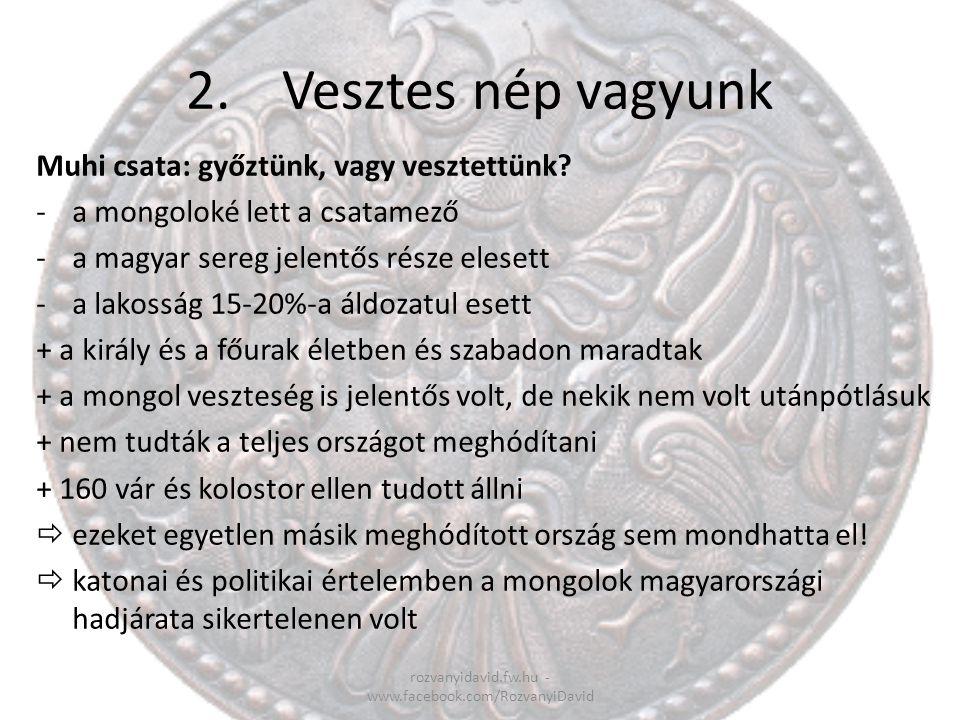 2.Vesztes nép vagyunk rozvanyidavid.fw.hu - www.facebook.com/RozvanyiDavid Muhi csata: győztünk, vagy vesztettünk? -a mongoloké lett a csatamező -a ma