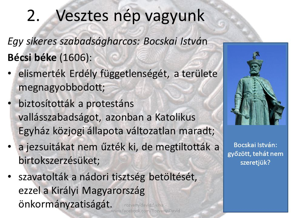 2.Vesztes nép vagyunk rozvanyidavid.fw.hu - www.facebook.com/RozvanyiDavid Egy sikeres szabadságharcos: Bocskai István Bécsi béke (1606): elismerték E