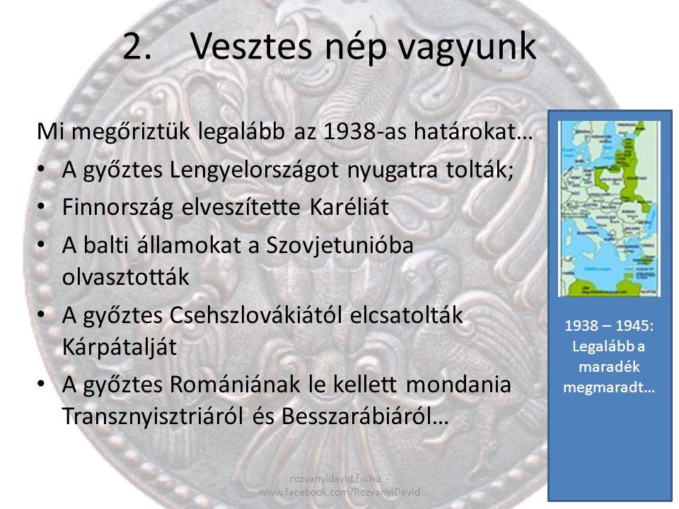 2.Vesztes nép vagyunk rozvanyidavid.fw.hu - www.facebook.com/RozvanyiDavid Mi megőriztük legalább az 1938-as határokat… A győztes Lengyelországot nyug