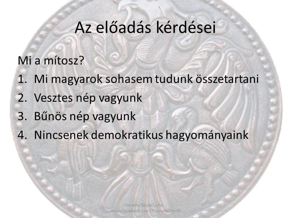 Az előadás kérdései Mi a mítosz? 1.Mi magyarok sohasem tudunk összetartani 2.Vesztes nép vagyunk 3.Bűnös nép vagyunk 4.Nincsenek demokratikus hagyomán