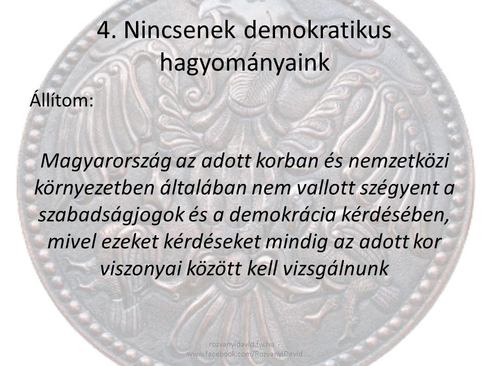 4. Nincsenek demokratikus hagyományaink rozvanyidavid.fw.hu - www.facebook.com/RozvanyiDavid Állítom: Magyarország az adott korban és nemzetközi körny