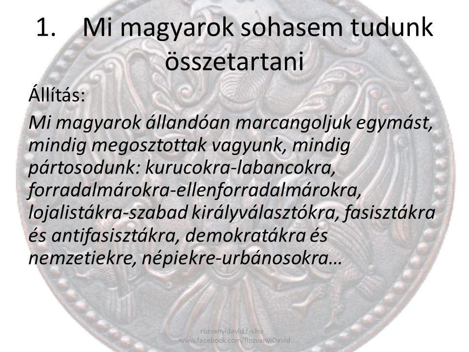 1.Mi magyarok sohasem tudunk összetartani rozvanyidavid.fw.hu - www.facebook.com/RozvanyiDavid Állítás: Mi magyarok állandóan marcangoljuk egymást, mi