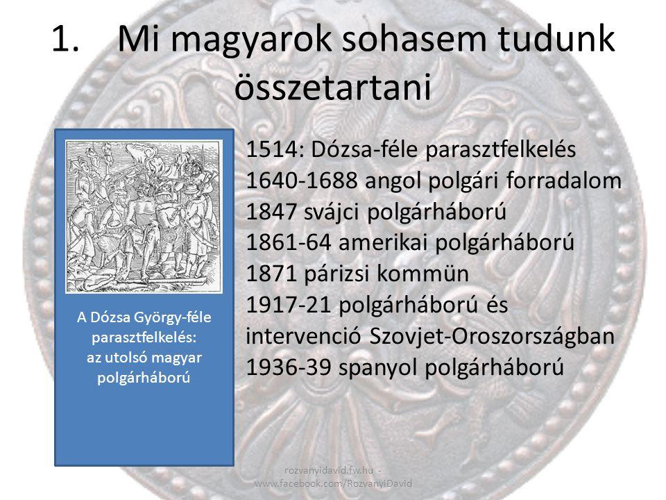1.Mi magyarok sohasem tudunk összetartani rozvanyidavid.fw.hu - www.facebook.com/RozvanyiDavid 1514: Dózsa-féle parasztfelkelés 1640-1688 angol polgár