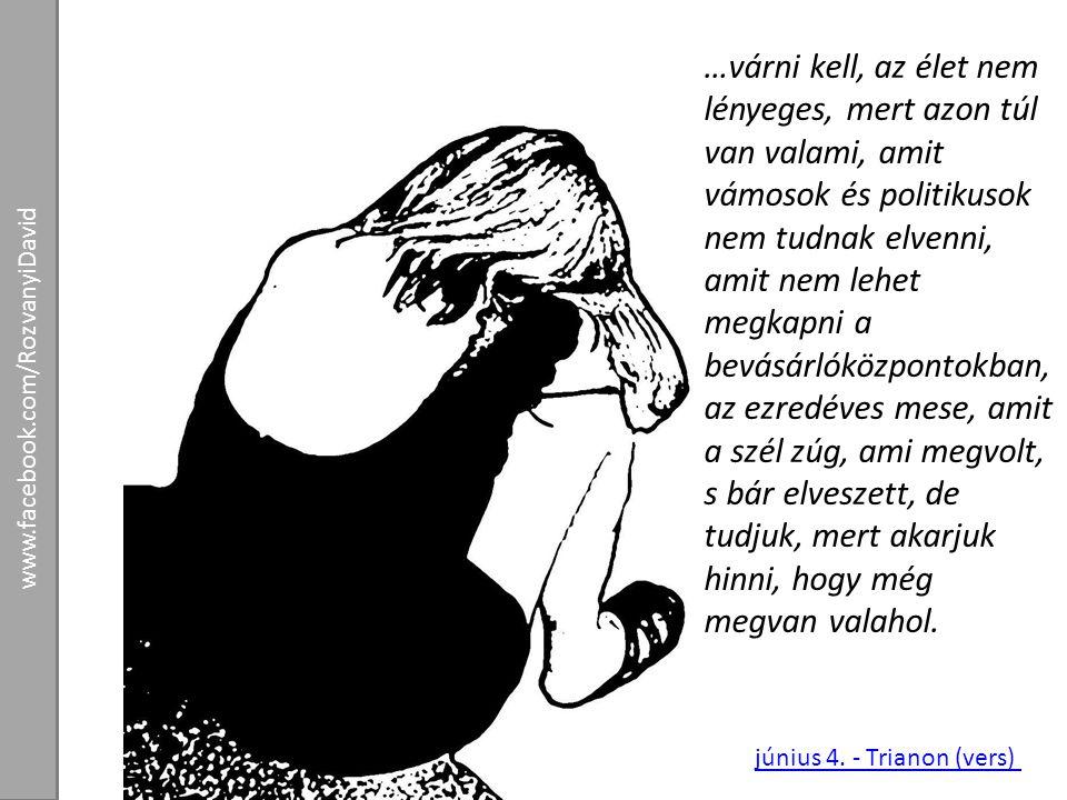 június 4. - Trianon (vers) www.facebook.com/RozvanyiDavid …várni kell, az élet nem lényeges, mert azon túl van valami, amit vámosok és politikusok nem