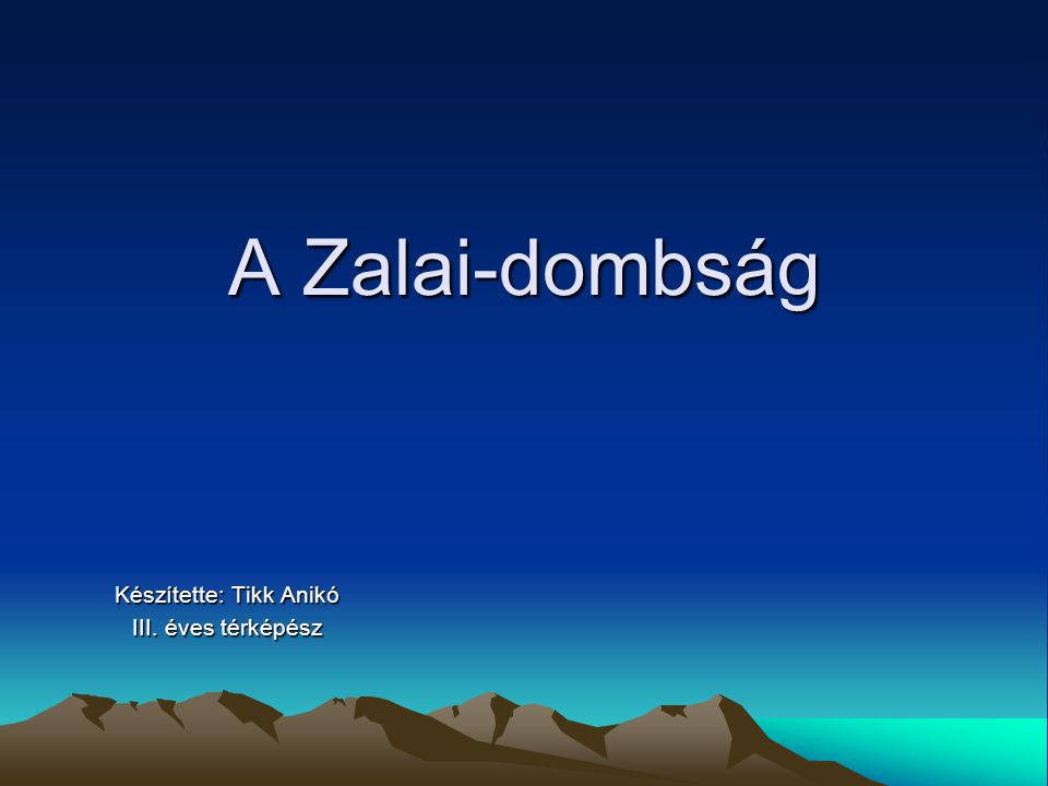 A Zalai-dombság Készítette: Tikk Anikó III. éves térképész