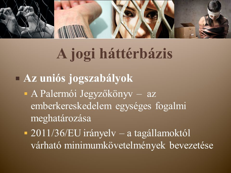  Az uniós jogszabályok  A Palermói Jegyzőkönyv – az emberkereskedelem egységes fogalmi meghatározása  2011/36/EU irányelv – a tagállamoktól várható