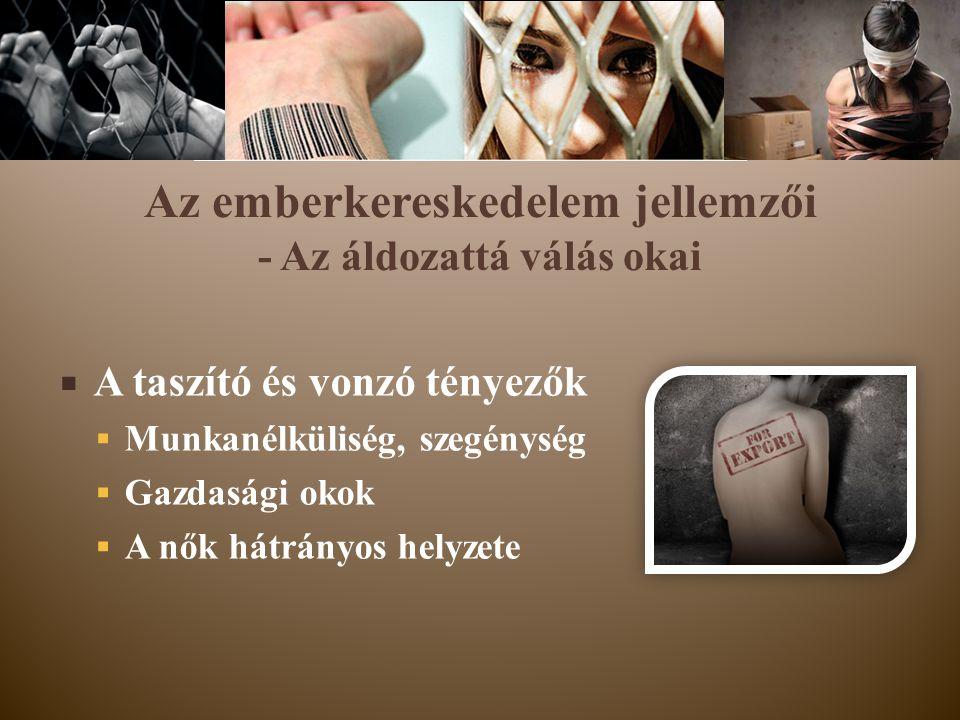Az emberkereskedelem jellemzői - Az áldozattá válás okai  A taszító és vonzó tényezők  Munkanélküliség, szegénység  Gazdasági okok  A nők hátrányo