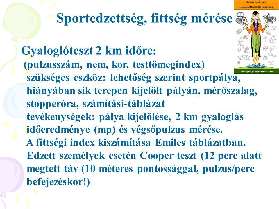 Sportedzettség, fittség mérése Gyaloglóteszt 2 km időre : (pulzusszám, nem, kor, testtömegindex) szükséges eszköz: lehetőség szerint sportpálya, hiányában sík terepen kijelölt pályán, mérőszalag, stopperóra, számítási-táblázat tevékenységek: pálya kijelölése, 2 km gyaloglás időeredménye (mp) és végsőpulzus mérése.