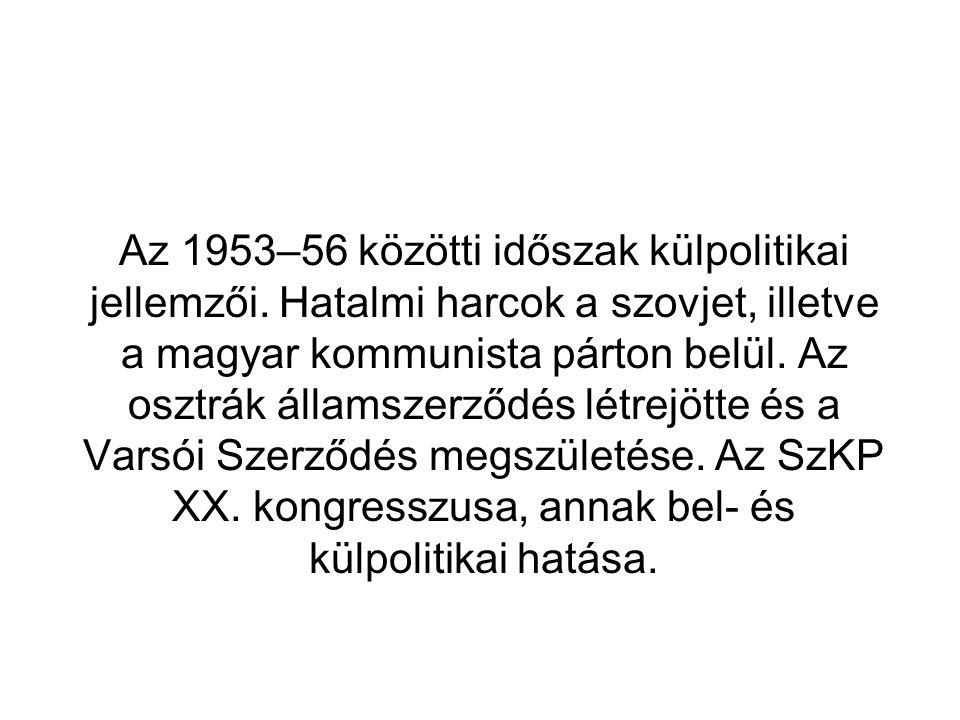 Az 1953–56 közötti időszak külpolitikai jellemzői. Hatalmi harcok a szovjet, illetve a magyar kommunista párton belül. Az osztrák államszerződés létre