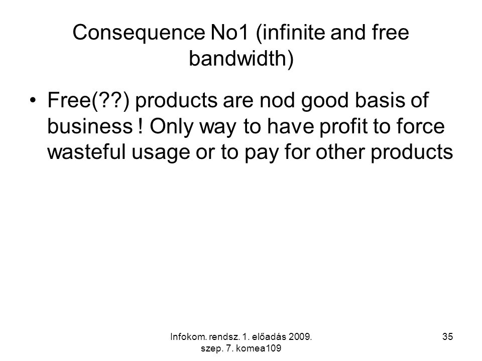 Infokom. rendsz. 1. előadás 2009. szep. 7. komea109 35 Consequence No1 (infinite and free bandwidth) Free(??) products are nod good basis of business