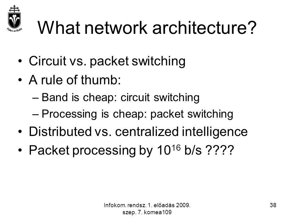 Infokom. rendsz. 1. előadás 2009. szep. 7. komea109 38 What network architecture? Circuit vs. packet switching A rule of thumb: –Band is cheap: circui