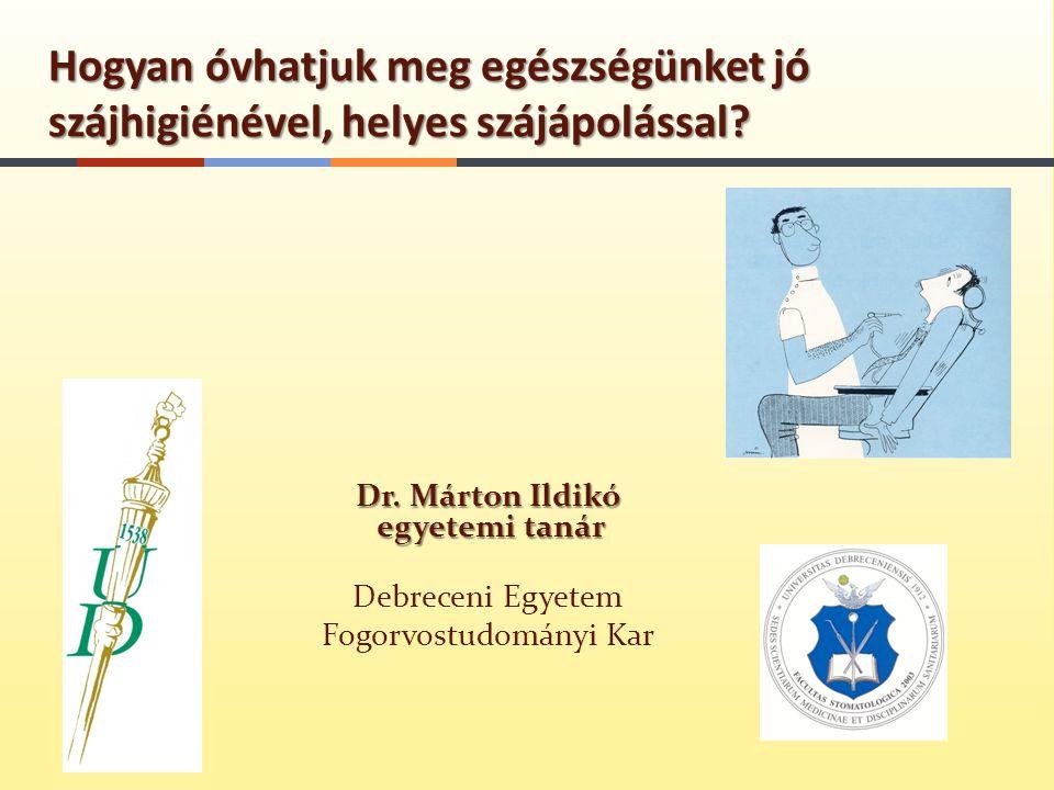 Dr. Márton Ildikó egyetemi tanár Debreceni Egyetem Fogorvostudományi Kar Hogyan óvhatjuk meg egészségünket jó szájhigiénével, helyes szájápolással?