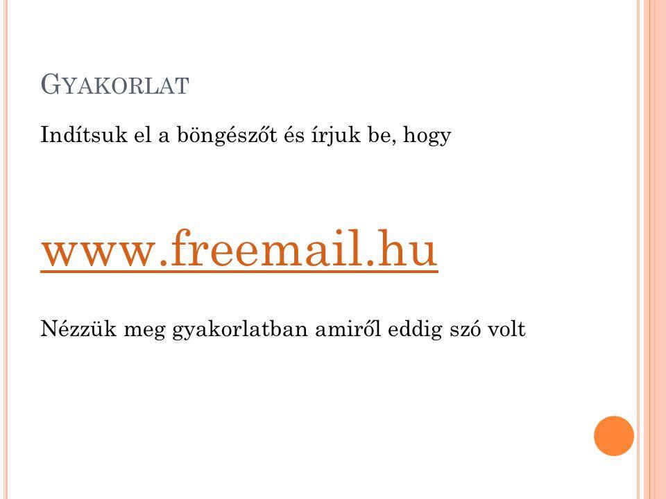 G YAKORLAT Indítsuk el a böngészőt és írjuk be, hogy www.freemail.hu Nézzük meg gyakorlatban amiről eddig szó volt