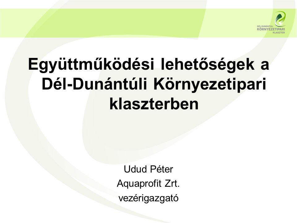 Együttműködési lehetőségek a Dél-Dunántúli Környezetipari klaszterben Udud Péter Aquaprofit Zrt.