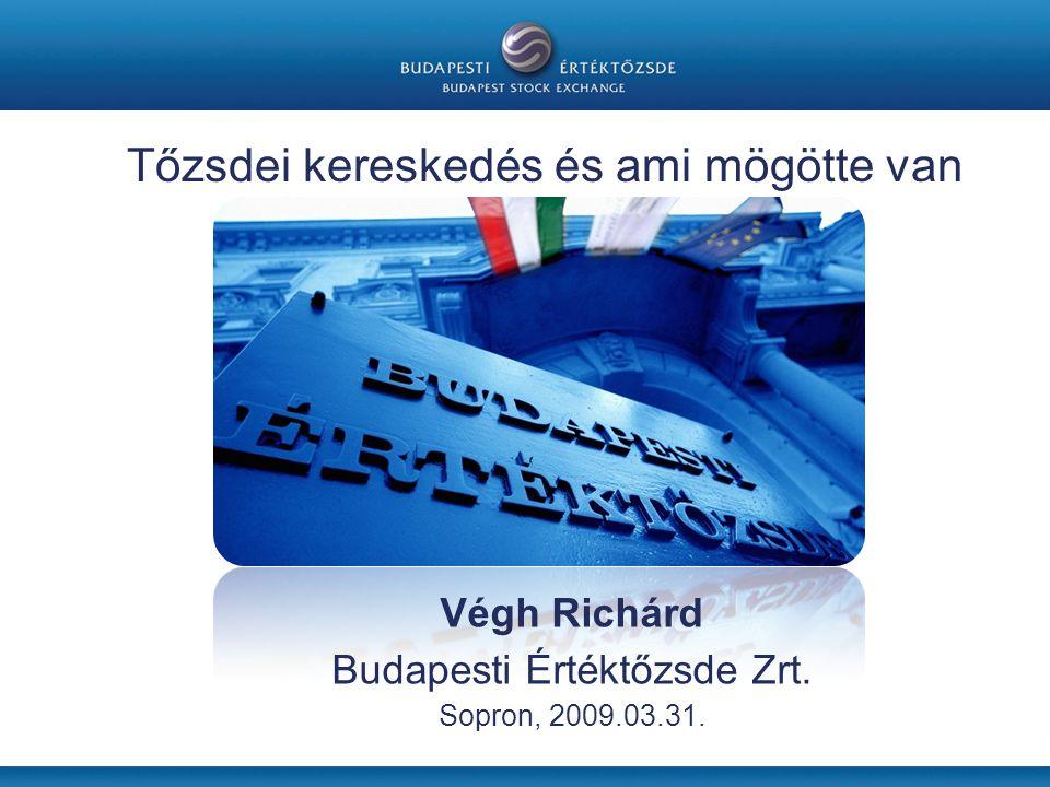 Végh Richárd Budapesti Értéktőzsde Zrt. Sopron, 2009.03.31. Tőzsdei kereskedés és ami mögötte van