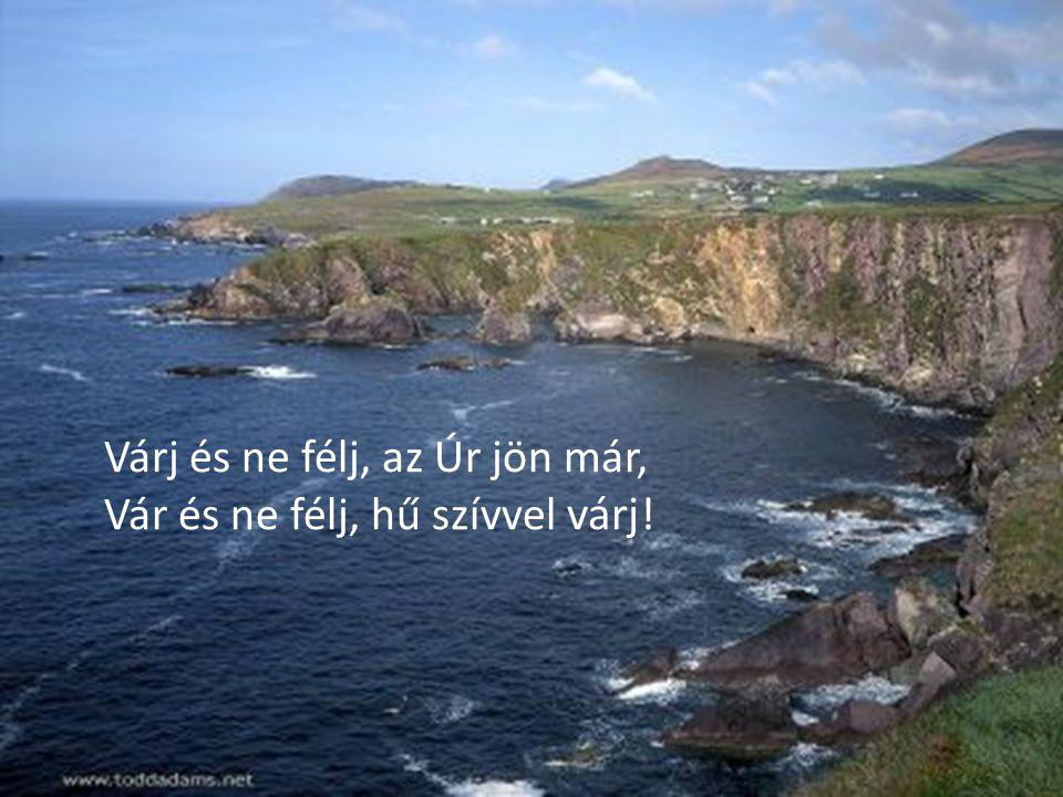 Várj és ne félj, az Úr jön már, Vár és ne félj, hű szívvel várj !