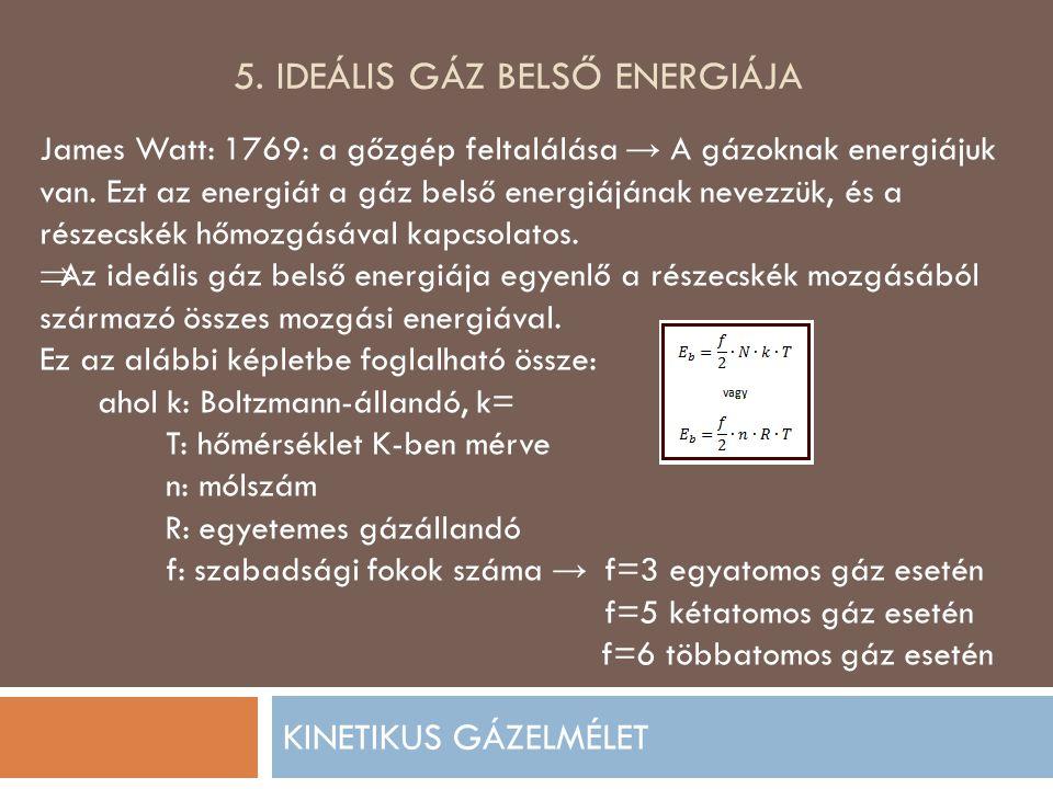 5. IDEÁLIS GÁZ BELSŐ ENERGIÁJA KINETIKUS GÁZELMÉLET James Watt: 1769: a gőzgép feltalálása → A gázoknak energiájuk van. Ezt az energiát a gáz belső en