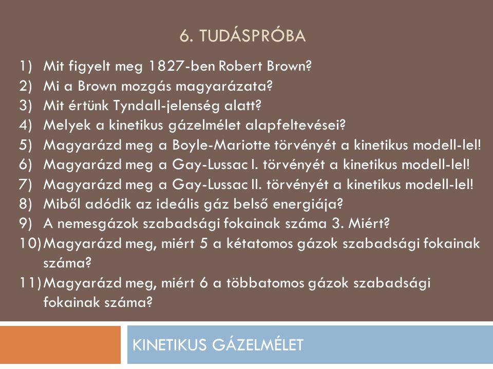 6. TUDÁSPRÓBA KINETIKUS GÁZELMÉLET 1)Mit figyelt meg 1827-ben Robert Brown? 2)Mi a Brown mozgás magyarázata? 3)Mit értünk Tyndall-jelenség alatt? 4)Me