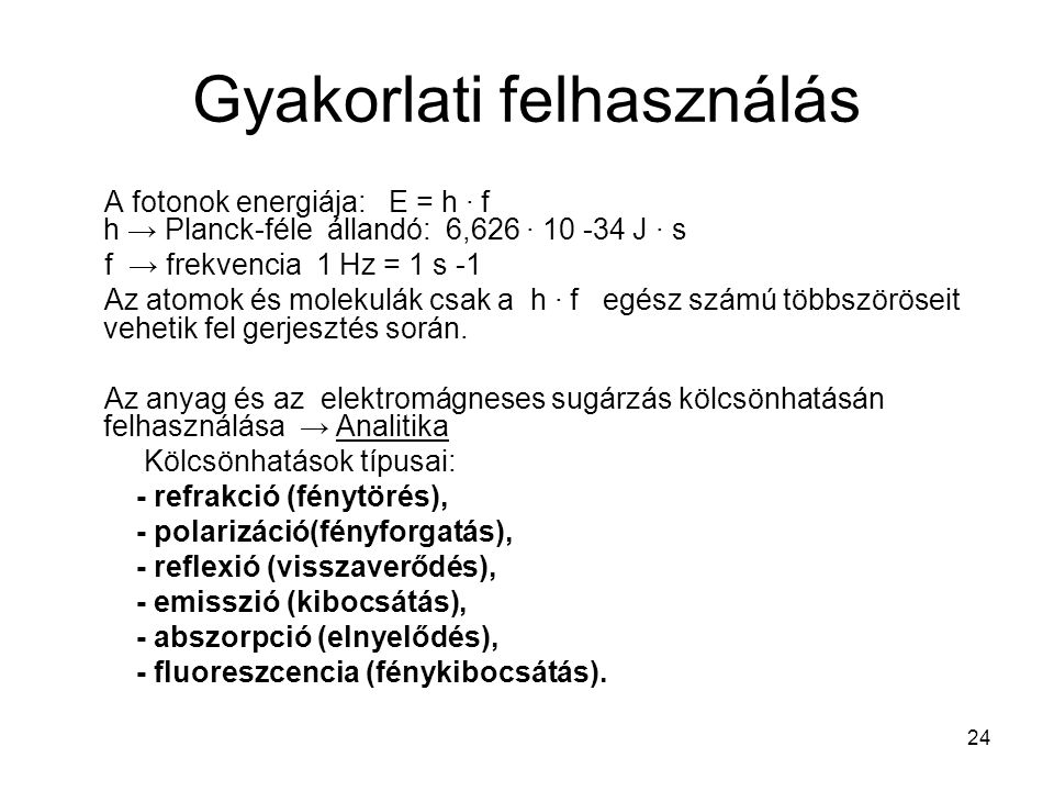 24 Gyakorlati felhasználás A fotonok energiája: E = h ∙ f h → Planck-féle állandó: 6,626 ∙ 10 -34 J ∙ s f → frekvencia 1 Hz = 1 s -1 Az atomok és mole