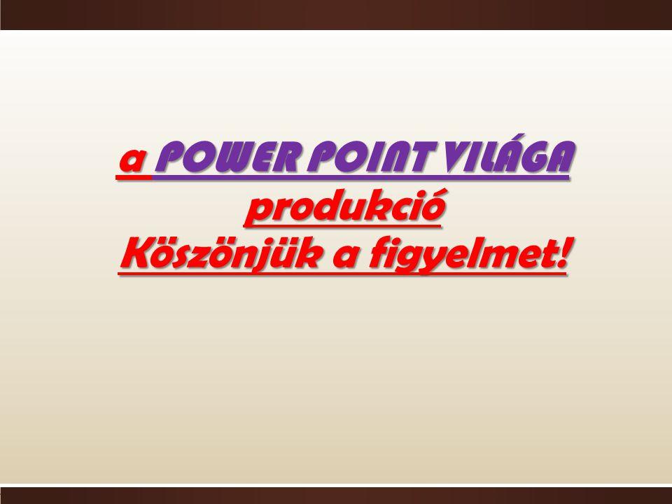 a POWER POINT VILÁGA produkció Köszönjük a figyelmet!
