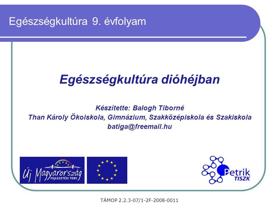 TÁMOP 2.2.3-07/1-2F-2008-0011 Egészségkultúra 9. évfolyam Egészségkultúra dióhéjban Készítette: Balogh Tiborné Than Károly Ökoiskola, Gimnázium, Szakk