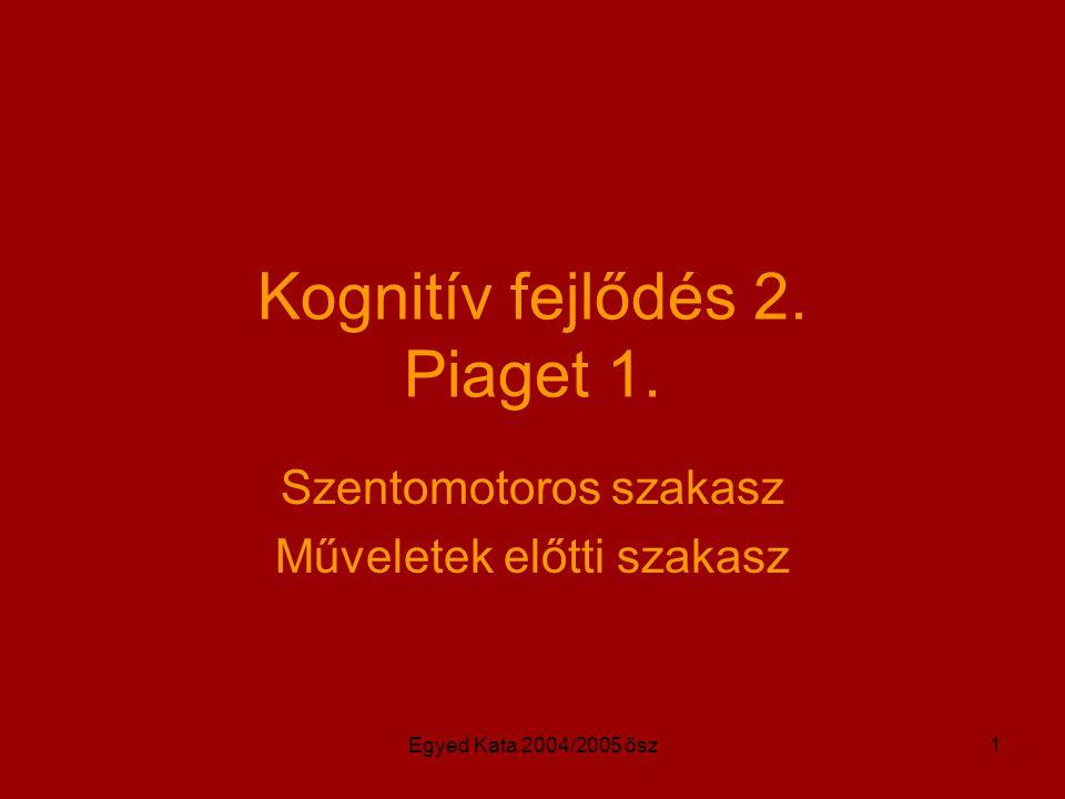Egyed Kata 2004/2005 ősz1 Kognitív fejlődés 2. Piaget 1. Szentomotoros szakasz Műveletek előtti szakasz
