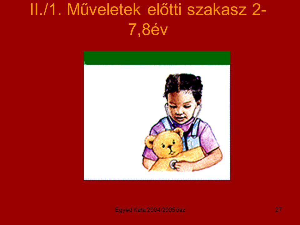 Egyed Kata 2004/2005 ősz27 II./1. Műveletek előtti szakasz 2- 7,8év