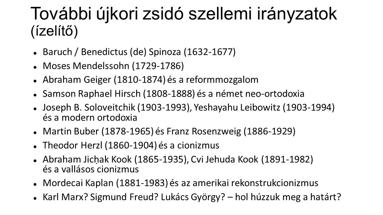 További újkori zsidó szellemi irányzatok (ízelítő) Baruch / Benedictus (de) Spinoza (1632-1677) Moses Mendelssohn (1729-1786) Abraham Geiger (1810-1874) és a reformmozgalom Samson Raphael Hirsch (1808-1888) és a német neo-ortodoxia Joseph B.