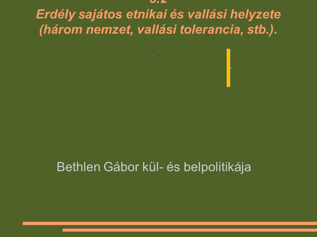 5.2 Erdély sajátos etnikai és vallási helyzete (három nemzet, vallási tolerancia, stb.). : Bethlen Gábor kül- és belpolitikája