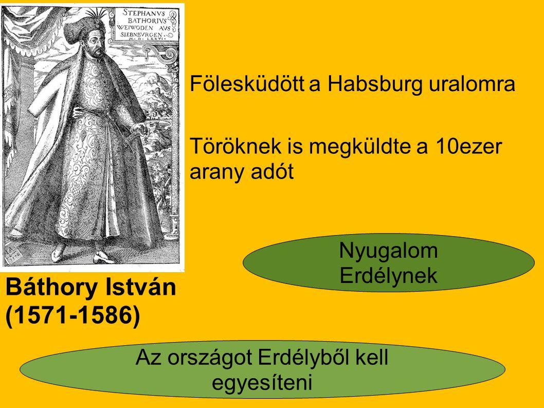 Báthory István (1571-1586) Fölesküdött a Habsburg uralomra Töröknek is megküldte a 10ezer arany adót Nyugalom Erdélynek Az országot Erdélyből kell egy