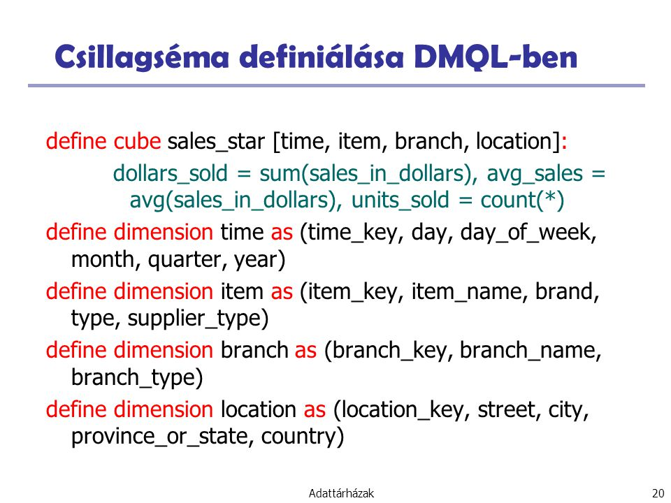 Adattárházak 20 Csillagséma definiálása DMQL-ben define cube sales_star [time, item, branch, location]: dollars_sold = sum(sales_in_dollars), avg_sales = avg(sales_in_dollars), units_sold = count(*) define dimension time as (time_key, day, day_of_week, month, quarter, year) define dimension item as (item_key, item_name, brand, type, supplier_type) define dimension branch as (branch_key, branch_name, branch_type) define dimension location as (location_key, street, city, province_or_state, country)