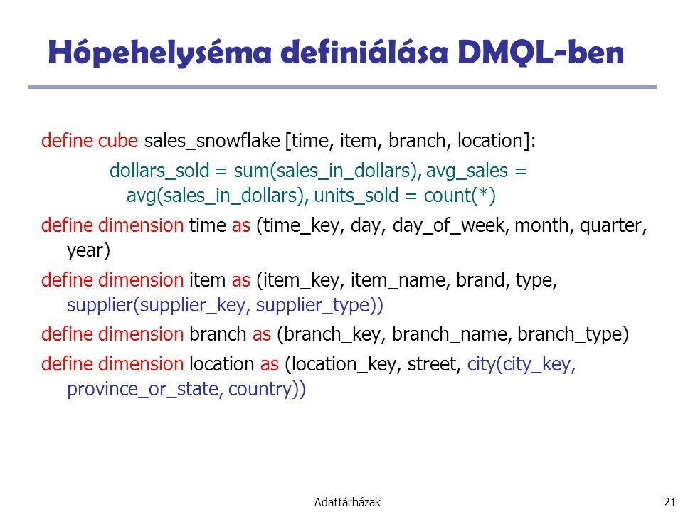Adattárházak 21 Hópehelyséma definiálása DMQL-ben define cube sales_snowflake [time, item, branch, location]: dollars_sold = sum(sales_in_dollars), avg_sales = avg(sales_in_dollars), units_sold = count(*) define dimension time as (time_key, day, day_of_week, month, quarter, year) define dimension item as (item_key, item_name, brand, type, supplier(supplier_key, supplier_type)) define dimension branch as (branch_key, branch_name, branch_type) define dimension location as (location_key, street, city(city_key, province_or_state, country))
