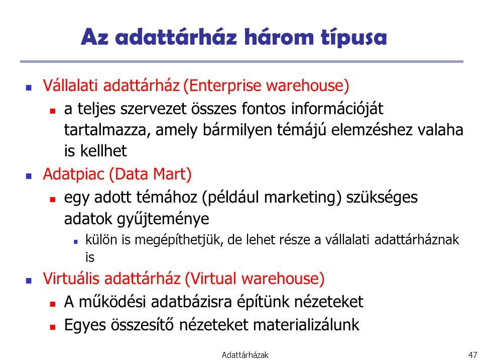 Adattárházak 47 Az adattárház három típusa Vállalati adattárház (Enterprise warehouse) a teljes szervezet összes fontos információját tartalmazza, amely bármilyen témájú elemzéshez valaha is kellhet Adatpiac (Data Mart) egy adott témához (például marketing) szükséges adatok gyűjteménye külön is megépíthetjük, de lehet része a vállalati adattárháznak is Virtuális adattárház (Virtual warehouse) A működési adatbázisra építünk nézeteket Egyes összesítő nézeteket materializálunk