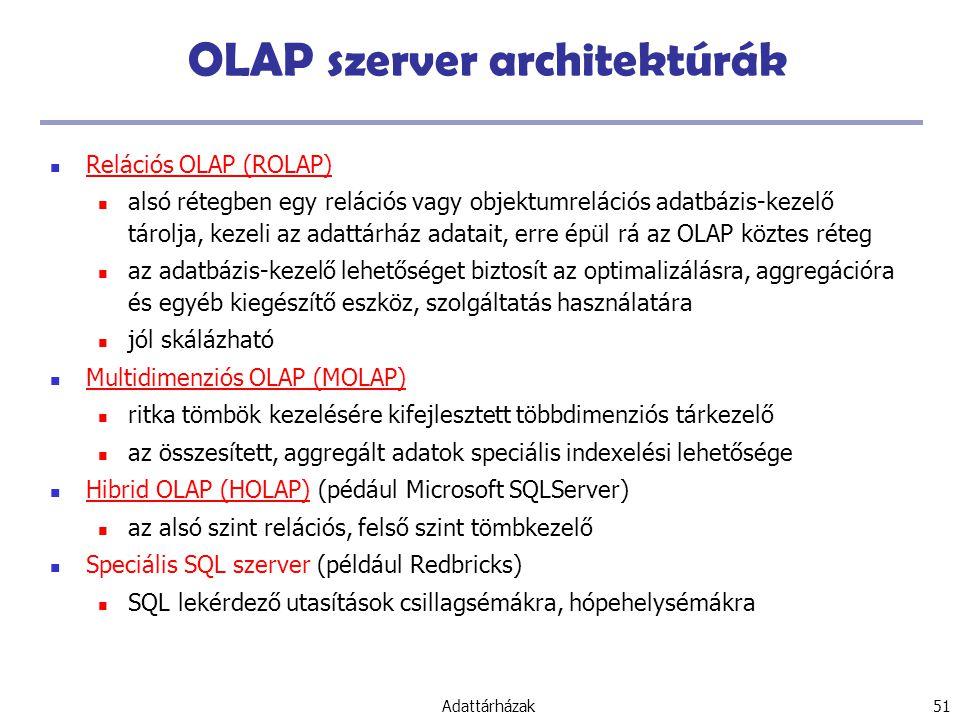 Adattárházak 51 OLAP szerver architektúrák Relációs OLAP (ROLAP) alsó rétegben egy relációs vagy objektumrelációs adatbázis-kezelő tárolja, kezeli az adattárház adatait, erre épül rá az OLAP köztes réteg az adatbázis-kezelő lehetőséget biztosít az optimalizálásra, aggregációra és egyéb kiegészítő eszköz, szolgáltatás használatára jól skálázható Multidimenziós OLAP (MOLAP) ritka tömbök kezelésére kifejlesztett többdimenziós tárkezelő az összesített, aggregált adatok speciális indexelési lehetősége Hibrid OLAP (HOLAP) (pédául Microsoft SQLServer) az alsó szint relációs, felső szint tömbkezelő Speciális SQL szerver (például Redbricks) SQL lekérdező utasítások csillagsémákra, hópehelysémákra