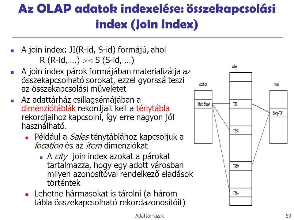 Adattárházak 59 Az OLAP adatok indexelése: összekapcsolási index (Join Index) A join index: JI(R-id, S-id) formájú, ahol R (R-id, …)  S (S-id, …) A join index párok formájában materializálja az összekapcsolható sorokat, ezzel gyorssá teszi az összekapcsolási műveletet Az adattárház csillagsémájában a dimenziótáblák rekordjait kell a ténytábla rekordjaihoz kapcsolni, így erre nagyon jól használható.
