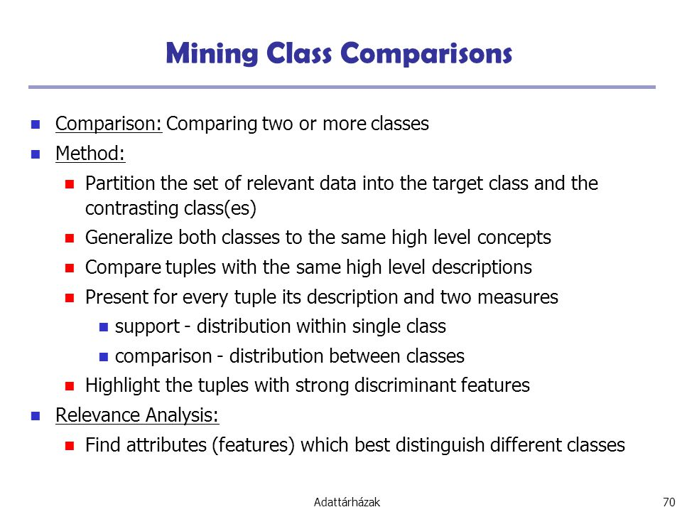 Adattárházak 70 Mining Class Comparisons Comparison: Comparing two or more classes Method: Partition the set of relevant data into the target class and the contrasting class(es) Generalize both classes to the same high level concepts Compare tuples with the same high level descriptions Present for every tuple its description and two measures support - distribution within single class comparison - distribution between classes Highlight the tuples with strong discriminant features Relevance Analysis: Find attributes (features) which best distinguish different classes
