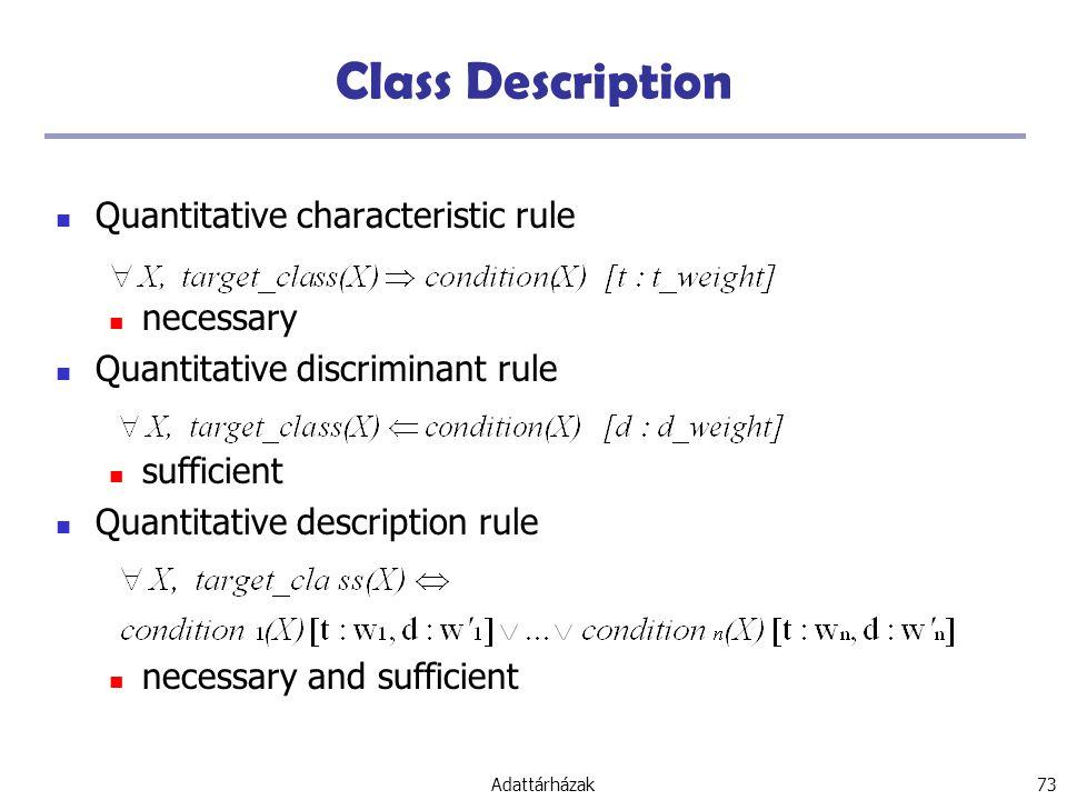 Adattárházak 73 Class Description Quantitative characteristic rule necessary Quantitative discriminant rule sufficient Quantitative description rule necessary and sufficient