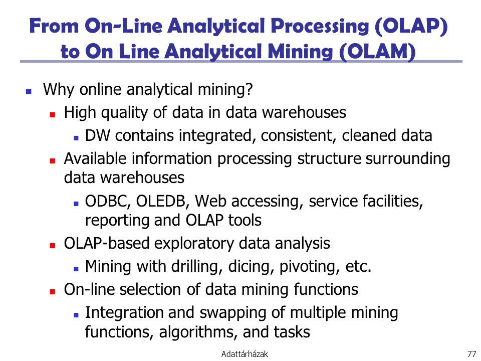 Adattárházak 77 From On-Line Analytical Processing (OLAP) to On Line Analytical Mining (OLAM) Why online analytical mining.