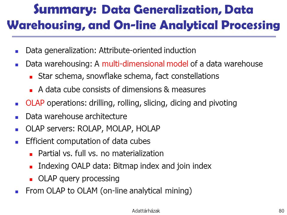 Adattárházak 80 Summary: Data Generalization, Data Warehousing, and On-line Analytical Processing Data generalization: Attribute-oriented induction Data warehousing: A multi-dimensional model of a data warehouse Star schema, snowflake schema, fact constellations A data cube consists of dimensions & measures OLAP operations: drilling, rolling, slicing, dicing and pivoting Data warehouse architecture OLAP servers: ROLAP, MOLAP, HOLAP Efficient computation of data cubes Partial vs.