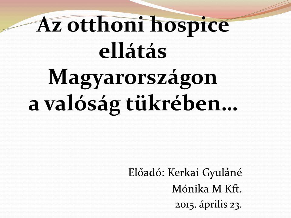 Az otthoni hospice ellátás Magyarországon a valóság tükrében… Előadó: Kerkai Gyuláné Mónika M Kft. 2015. április 23.
