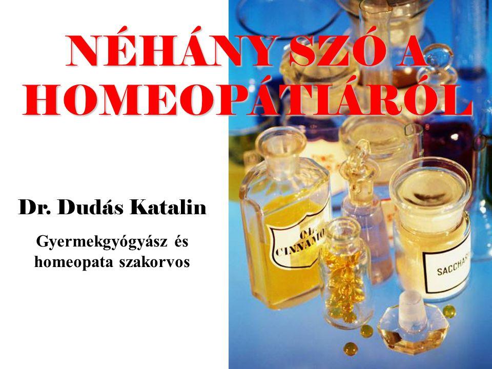 NÉHÁNY SZÓ A HOMEOPÁTIÁRÓL Dr. Dudás Katalin Gyermekgyógyász és homeopata szakorvos
