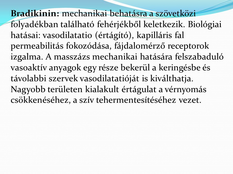 Bradikinin: mechanikai behatásra a szövetközi folyadékban található fehérjékből keletkezik. Biológiai hatásai: vasodilatatio (értágító), kapilláris fa