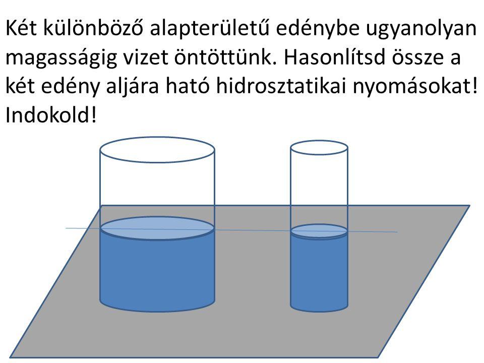 Két különböző alapterületű edénybe ugyanolyan magasságig vizet öntöttünk. Hasonlítsd össze a két edény aljára ható hidrosztatikai nyomásokat! Indokold