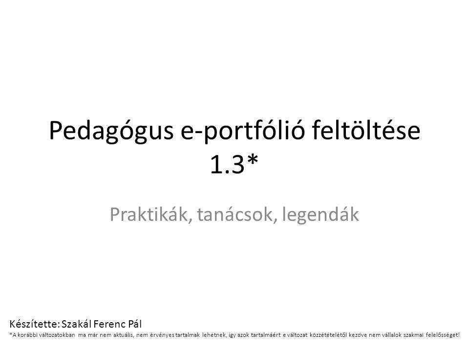 Pedagógus e-portfólió feltöltése 1.3* Praktikák, tanácsok, legendák Készítette: Szakál Ferenc Pál *A korábbi változatokban ma már nem aktuális, nem ér