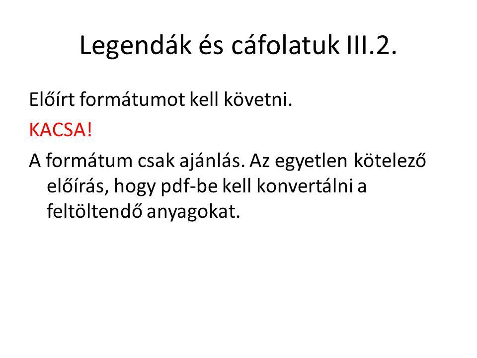 Legendák és cáfolatuk III.2. Előírt formátumot kell követni. KACSA! A formátum csak ajánlás. Az egyetlen kötelező előírás, hogy pdf-be kell konvertáln