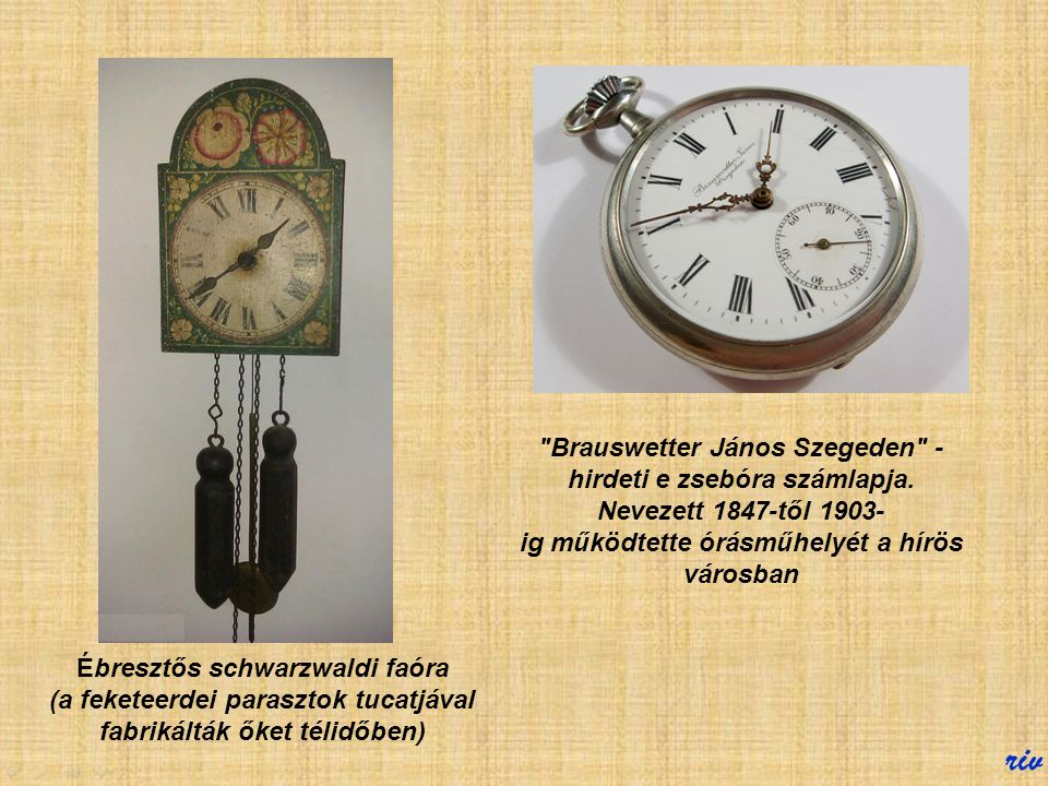 Vándorórás A 19. század közepén kezdtek általános elterjedni hazánkban az órák. A parasztházak pitvarában schwarzwaldi faórák pöcsögdögéltek, és a mód