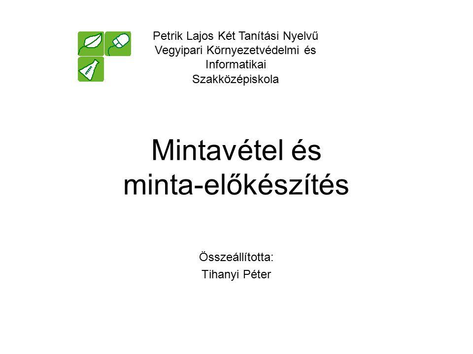Mintavétel és minta-előkészítés Összeállította: Tihanyi Péter Petrik Lajos Két Tanítási Nyelvű Vegyipari Környezetvédelmi és Informatikai Szakközépisk