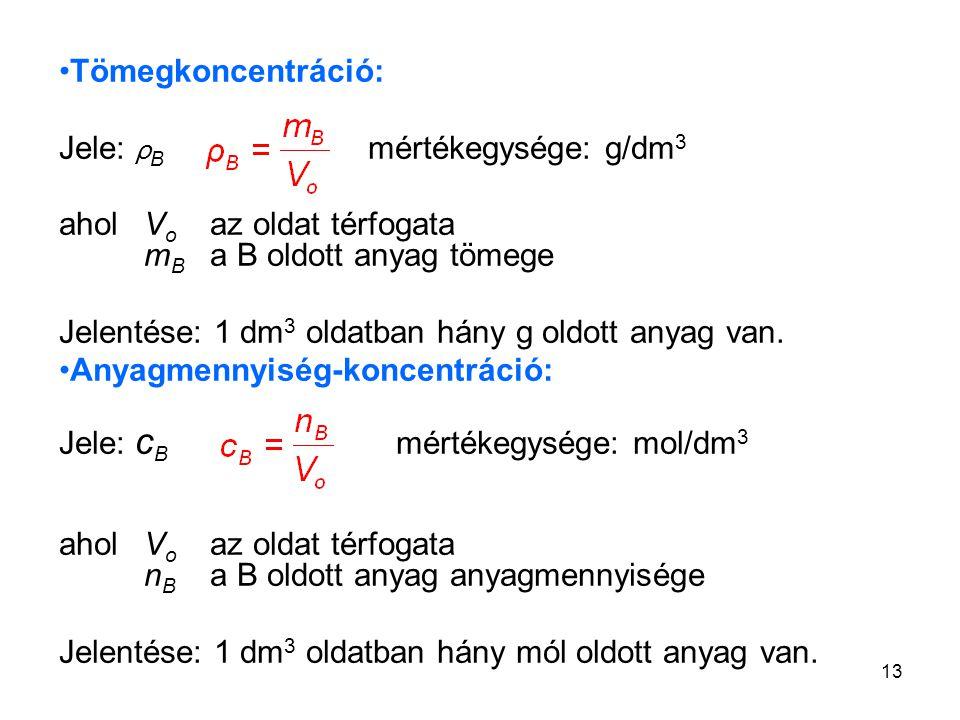 13 Tömegkoncentráció: Jele: ρ B mértékegysége: g/dm 3 aholV o az oldat térfogata m B a B oldott anyag tömege Jelentése: 1 dm 3 oldatban hány g oldott
